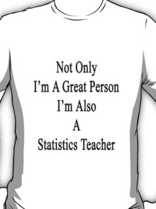 Not Only I'm A Great Person I'm Also A Statistics Teacher  T-Shirt