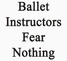 Ballet Instructors Fear Nothing  by supernova23