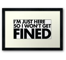 I'm just here so I won't get fined Framed Print