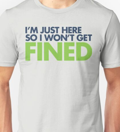 I'm just here so I won't get fined Unisex T-Shirt