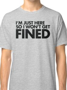 I'm just here so I won't get fined Classic T-Shirt