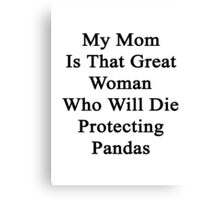 My Mom Is That Great Woman Who Will Die Protecting Pandas  Canvas Print