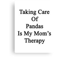 Taking Care Of Pandas Is My Mom's Therapy  Canvas Print
