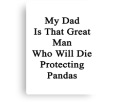 My Dad Is That Great Man Who Will Die Protecting Pandas  Canvas Print