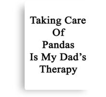 Taking Care Of Pandas Is My Dad's Therapy  Canvas Print
