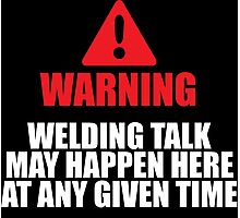 Excellent 'Warning, Welding Talk May Happen Here at Any Given Time' T-shirts, Hoodies, Accessories and Gifts Photographic Print