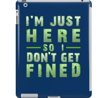 I'm Just Here So I Don't Get Fined iPad Case/Skin
