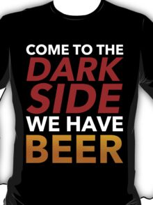 Come To The Dark Side. We Have Beer. T-Shirt