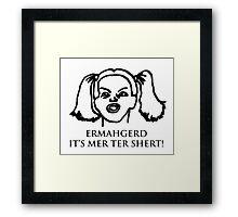Ermahgerd Its Mer Ter Shert! Ermahgerd Girl. Oh My Framed Print
