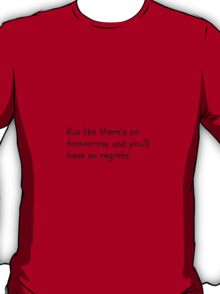 Run like there's no tomorrow and you'll have no regrets T-Shirt