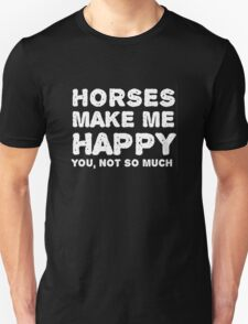 """Horses make me happy. You, not so much"". Unisex T-Shirt"