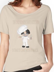 THE ONLY REASON I HAVE A KITCHEN IS THAT IT CAME WITH MY HOUSE Women's Relaxed Fit T-Shirt