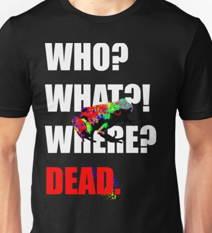 WHO WHAT WHERE DEAD Unisex T-Shirt