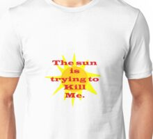 The sun is trying to kill me... Unisex T-Shirt