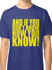 And If You Don't Know Now You Know (Yellow) Classic T-Shirt