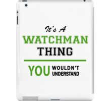 It's a WATCHMAN thing, you wouldn't understand !! iPad Case/Skin