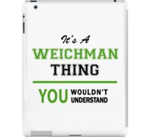 It's a WEICHMAN thing, you wouldn't understand !! iPad Case/Skin