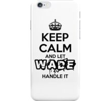 Keep Calm and Let Wade Handle It iPhone Case/Skin