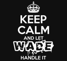 Keep Calm and Let Wade Handle It by Orphansdesigns