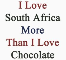 I Love South Africa More Than I Love Chocolate  by supernova23