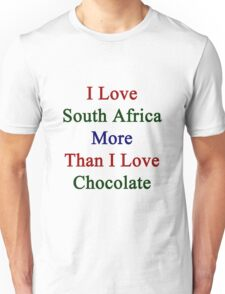 I Love South Africa More Than I Love Chocolate  Unisex T-Shirt