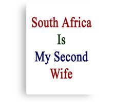 South Africa Is My Second Wife  Canvas Print