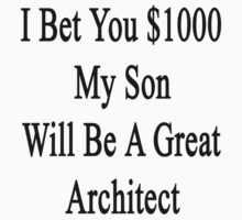 I Bet You $1000 My Son Will Be A Great Architect  by supernova23