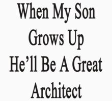 When My Son Grows Up He'll Be A Great Architect  by supernova23