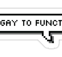 Too Gay to Function Sticker