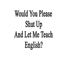 Would You Please Shut Up And Let Me Teach English?  Photographic Print