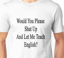 Would You Please Shut Up And Let Me Teach English?  Unisex T-Shirt