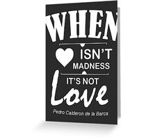 When love isn't madness, it's not love. Greeting Card