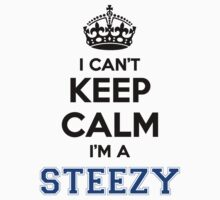I cant keep calm Im a STEEZY by icant