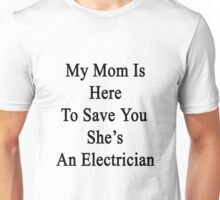 My Mom Is Here To Save You She's An Electrician  Unisex T-Shirt