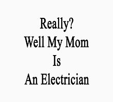 Really? Well My Mom Is An Electrician  Unisex T-Shirt