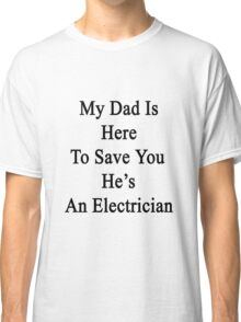 My Dad Is Here To Save You He's An Electrician  Classic T-Shirt