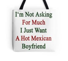 I'm Not Asking For Much I Just Want A Hot Mexican Boyfriend  Tote Bag