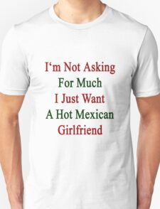 I'm Not Asking For Much I Just Want A Hot Mexican Girlfriend  T-Shirt