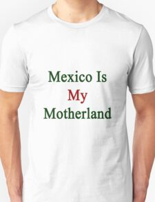 Mexico Is My Motherland  T-Shirt
