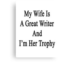 My Wife Is A Great Writer And I'm Her Trophy  Canvas Print