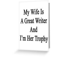 My Wife Is A Great Writer And I'm Her Trophy  Greeting Card