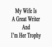 My Wife Is A Great Writer And I'm Her Trophy  Unisex T-Shirt