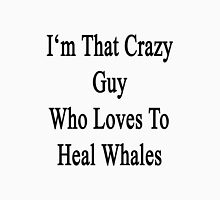 I'm That Crazy Guy Who Loves To Heal Whales  Unisex T-Shirt