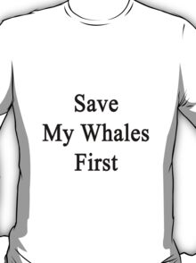Save My Whales First  T-Shirt