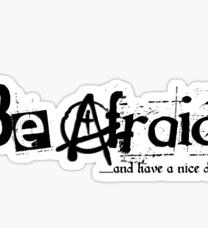 Be Afraid - and have a nice day (Archachy) Sticker
