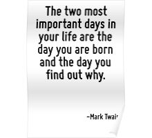 The two most important days in your life are the day you are born and the day you find out why. Poster