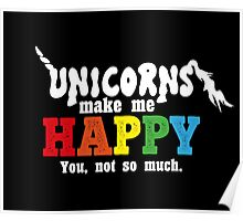 Unicorns make me happy! You, not so much. Poster