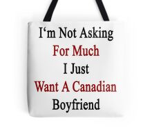 I'm Not Asking For Much I Just Want A Canadian Boyfriend  Tote Bag