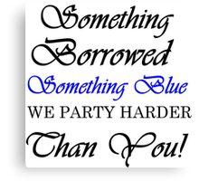 SOMETHING BORROWED SOMETHING BLUE WE PARTY HARDER THAN YOU Canvas Print