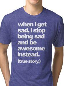 when I get sad Tri-blend T-Shirt